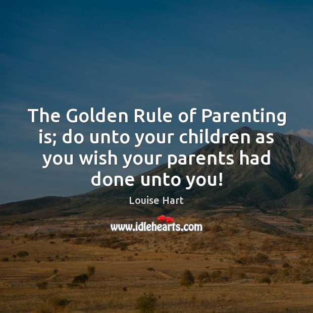 The Golden Rule of Parenting is; do unto your children as you Image