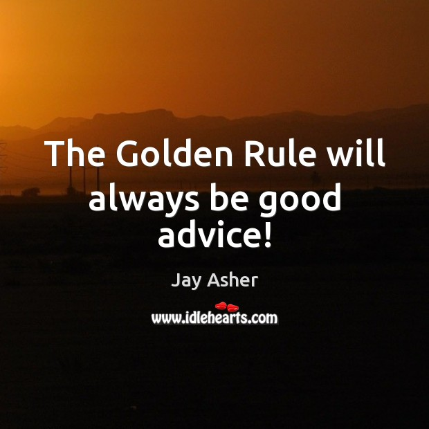 The Golden Rule will always be good advice! Jay Asher Picture Quote