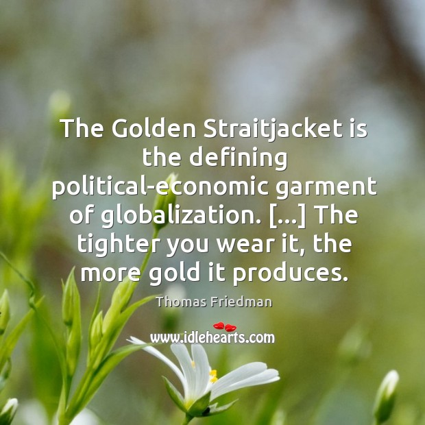 The Golden Straitjacket is the defining political-economic garment of globalization. […] The tighter Thomas Friedman Picture Quote