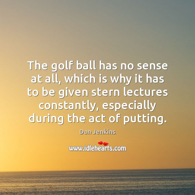 The golf ball has no sense at all, which is why it Dan Jenkins Picture Quote