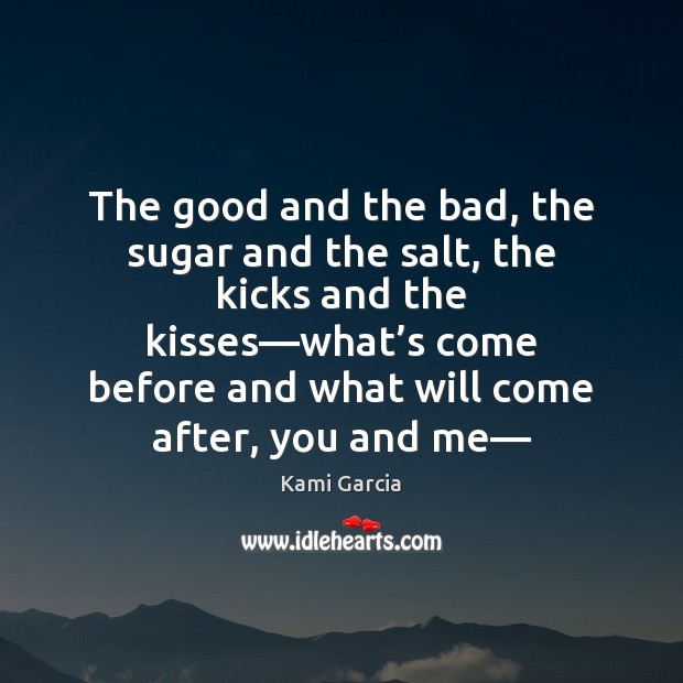 The good and the bad, the sugar and the salt, the kicks Kami Garcia Picture Quote