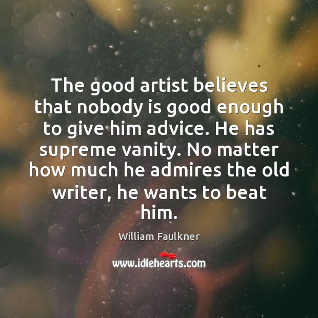 The good artist believes that nobody is good enough to give him William Faulkner Picture Quote