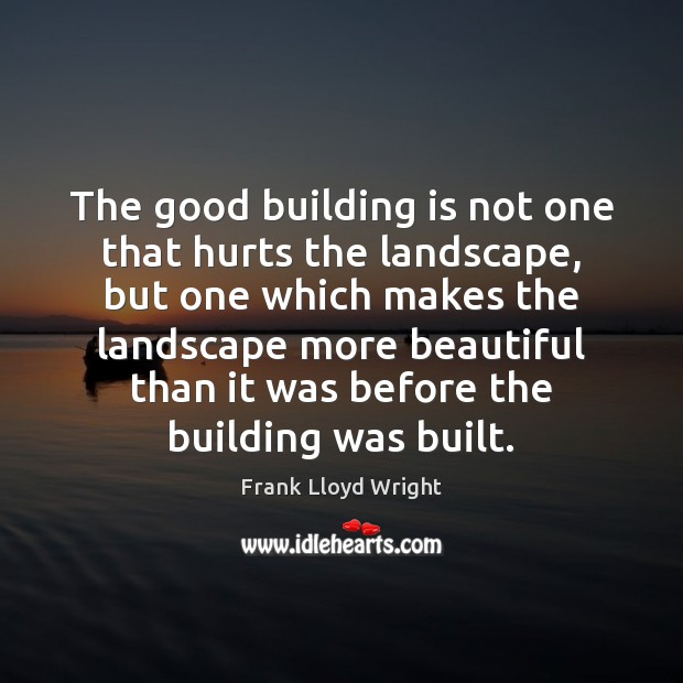 The good building is not one that hurts the landscape, but one Frank Lloyd Wright Picture Quote