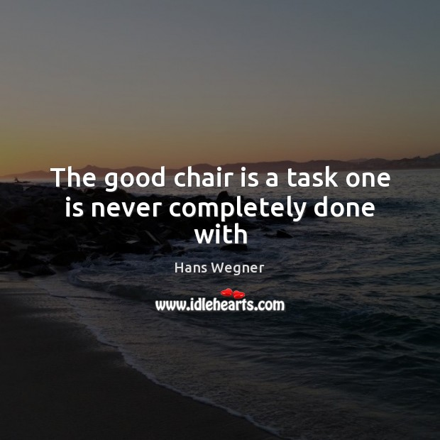 The good chair is a task one is never completely done with Image