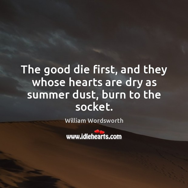 The good die first, and they whose hearts are dry as summer dust, burn to the socket. William Wordsworth Picture Quote