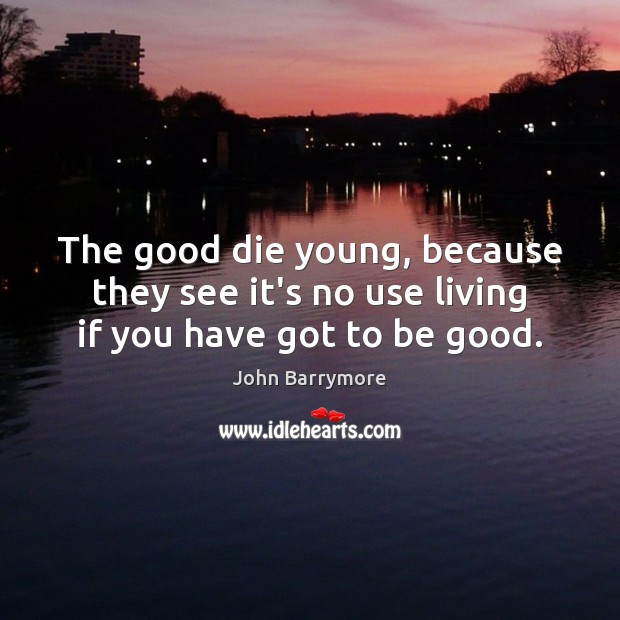 Image about The good die young, because they see it's no use living if you have got to be good.