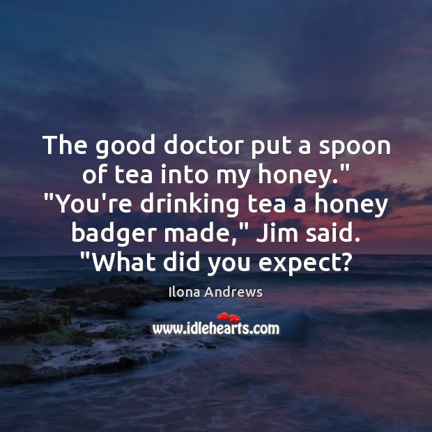 "Image, The good doctor put a spoon of tea into my honey."" ""You're"