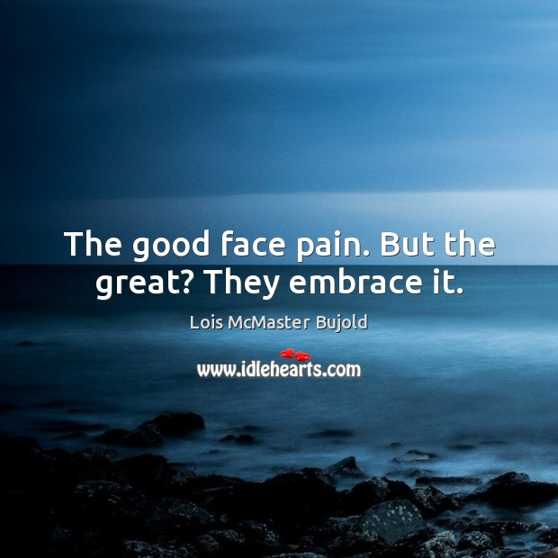 The good face pain. But the great? They embrace it. Lois McMaster Bujold Picture Quote
