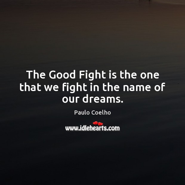 The Good Fight is the one that we fight in the name of our dreams. Image