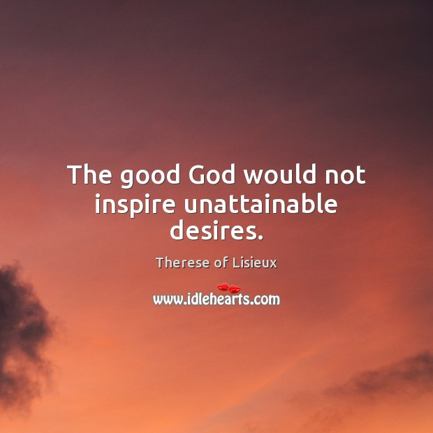 The good God would not inspire unattainable desires. Image