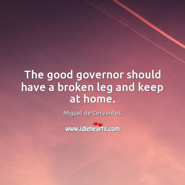 The good governor should have a broken leg and keep at home. Image