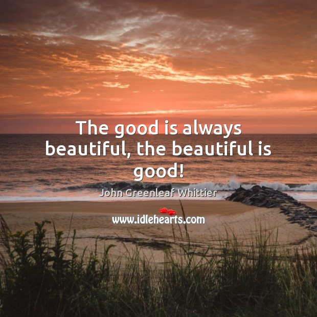 Image, The good is always beautiful, the beautiful is good!