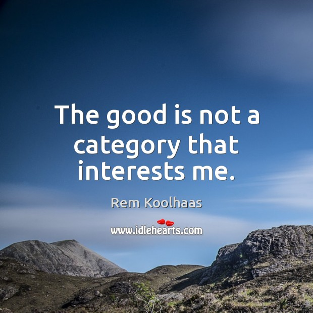 The good is not a category that interests me. Rem Koolhaas Picture Quote