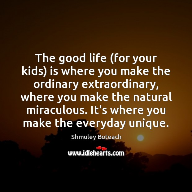 The good life (for your kids) is where you make the ordinary Image