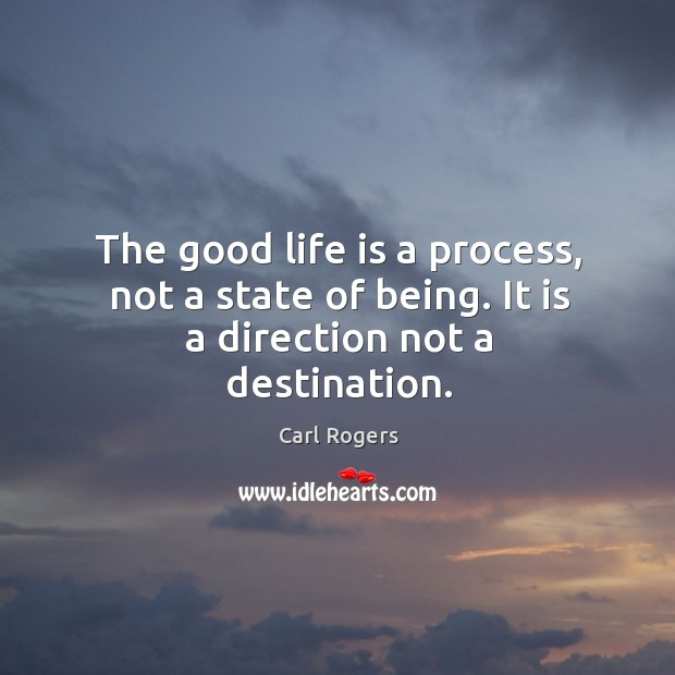The good life is a process, not a state of being. It is a direction not a destination. Carl Rogers Picture Quote
