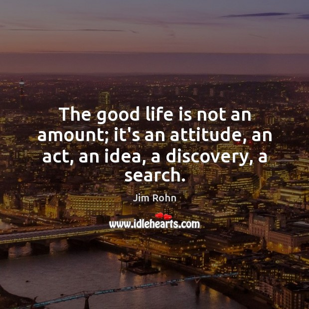 The good life is not an amount; it's an attitude, an act, an idea, a discovery, a search. Image