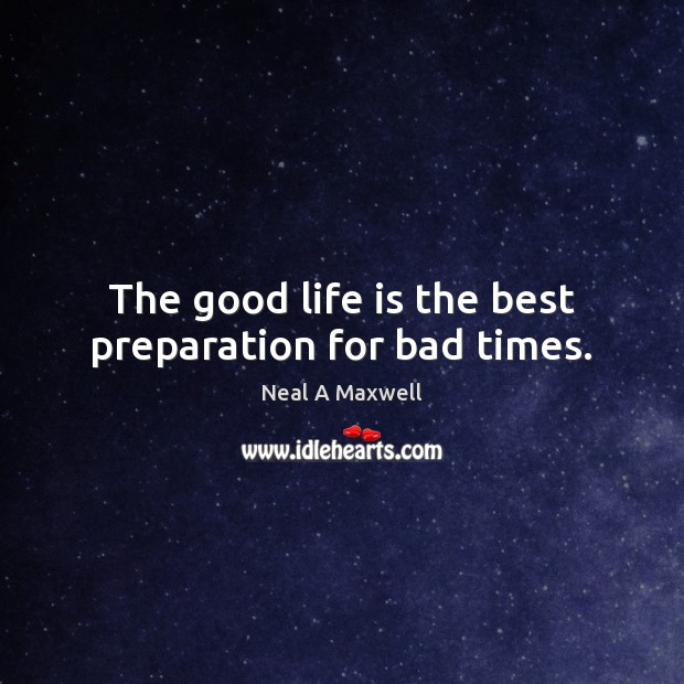 Image, The good life is the best preparation for bad times.