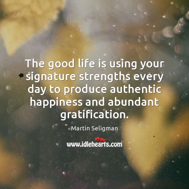 The good life is using your signature strengths every day to produce Martin Seligman Picture Quote