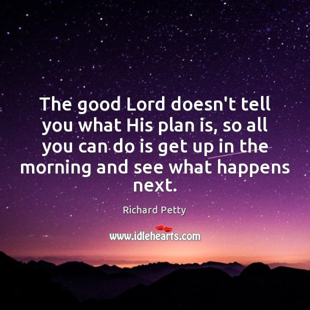 The good Lord doesn't tell you what His plan is, so all Richard Petty Picture Quote