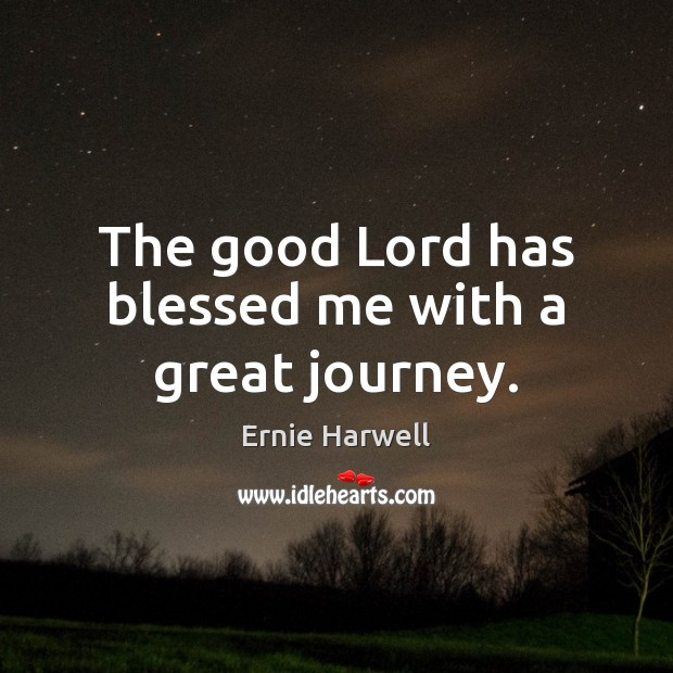 The good Lord has blessed me with a great journey. Ernie Harwell Picture Quote