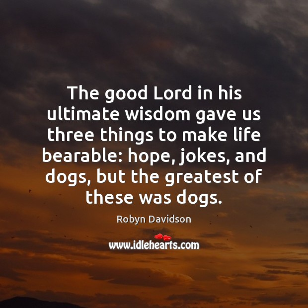 The good Lord in his ultimate wisdom gave us three things to Robyn Davidson Picture Quote