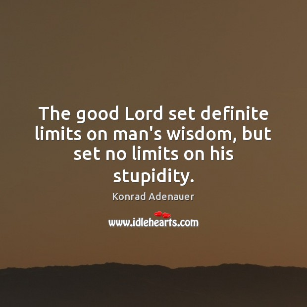 The good Lord set definite limits on man's wisdom, but set no limits on his stupidity. Image