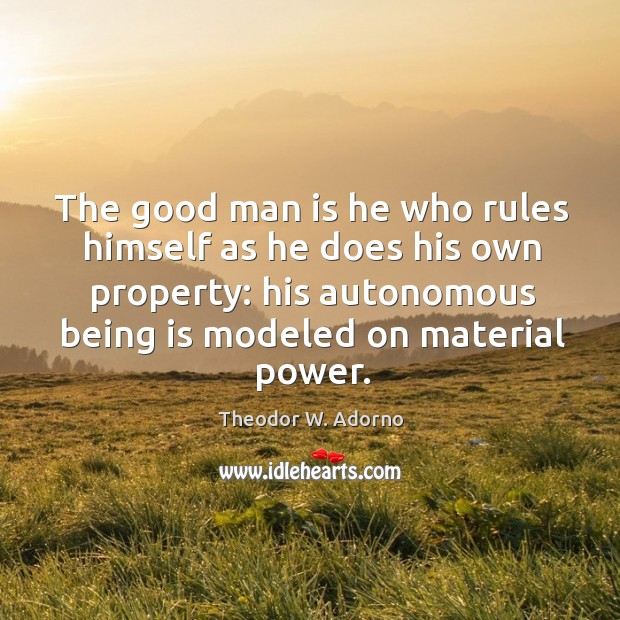The good man is he who rules himself as he does his own property: his autonomous being is modeled on material power. Theodor W. Adorno Picture Quote