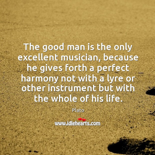 The good man is the only excellent musician, because he gives forth Image