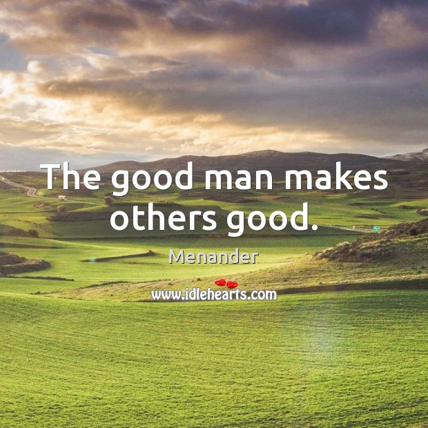 The good man makes others good. Image