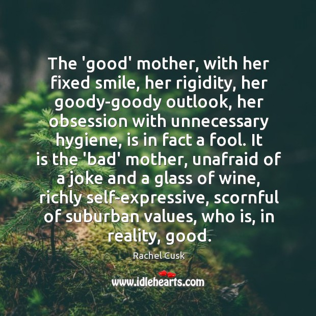 The 'good' mother, with her fixed smile, her rigidity, her goody-goody outlook, Rachel Cusk Picture Quote