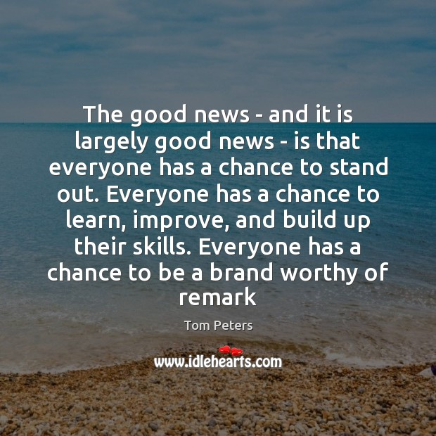 The good news – and it is largely good news – is Tom Peters Picture Quote