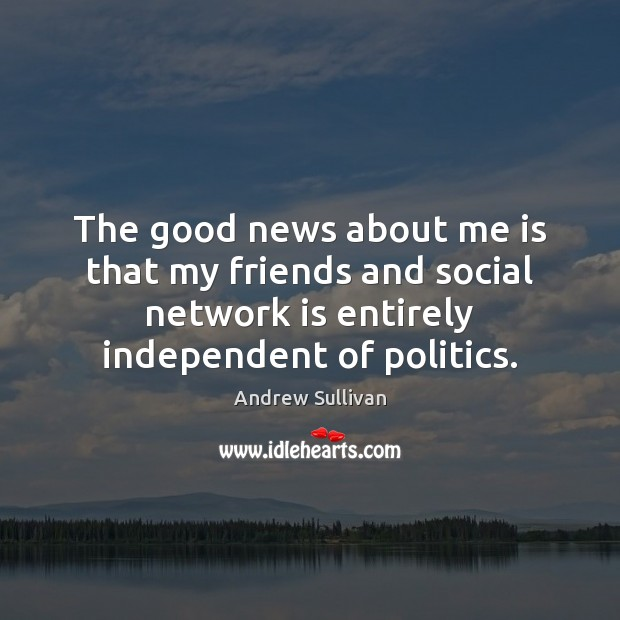 The good news about me is that my friends and social network Andrew Sullivan Picture Quote