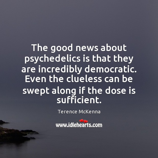 The good news about psychedelics is that they are incredibly democratic. Even Image