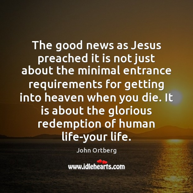 The good news as Jesus preached it is not just about the John Ortberg Picture Quote