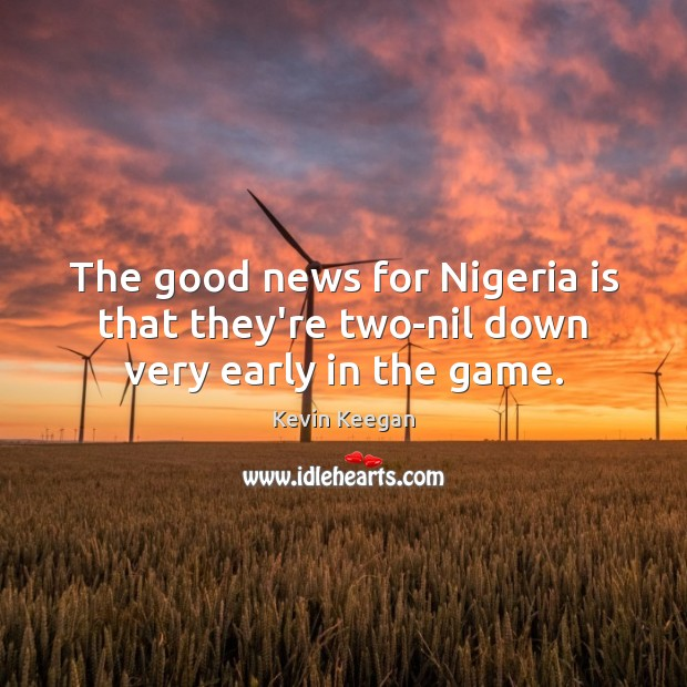 The good news for Nigeria is that they're two-nil down very early in the game. Kevin Keegan Picture Quote