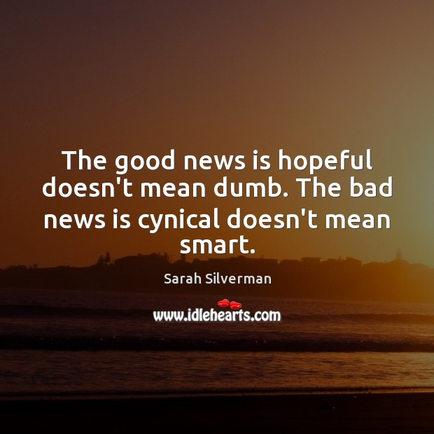 Image, The good news is hopeful doesn't mean dumb. The bad news is cynical doesn't mean smart.