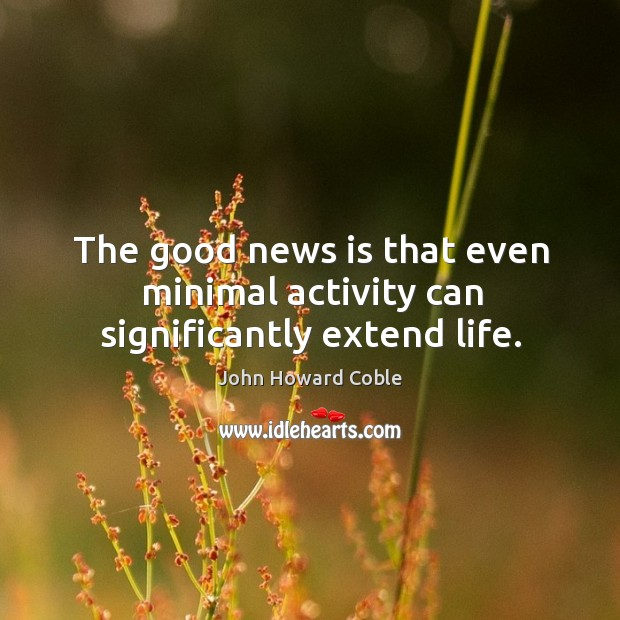 The good news is that even minimal activity can significantly extend life. Image
