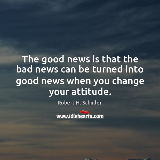 The good news is that the bad news can be turned into Robert H. Schuller Picture Quote