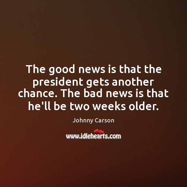 The good news is that the president gets another chance. The bad Johnny Carson Picture Quote