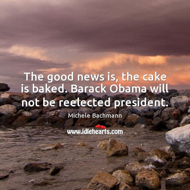 The good news is, the cake is baked. Barack Obama will not be reelected president. Michele Bachmann Picture Quote