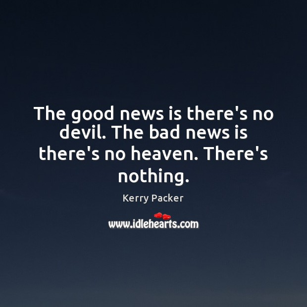 The good news is there's no devil. The bad news is there's no heaven. There's nothing. Image