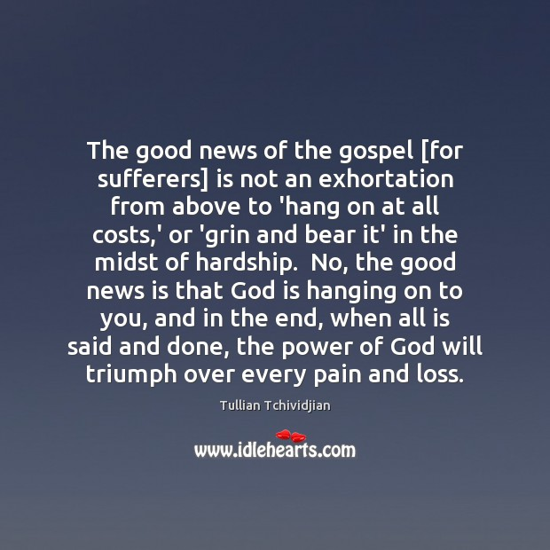 The good news of the gospel [for sufferers] is not an exhortation Tullian Tchividjian Picture Quote