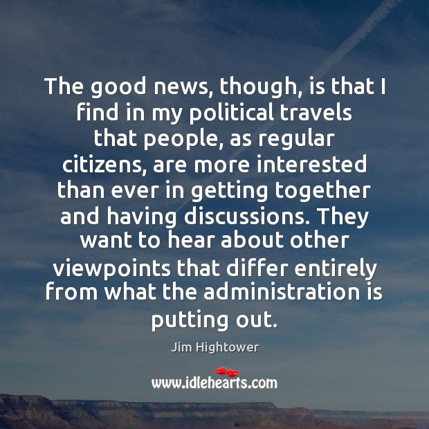 The good news, though, is that I find in my political travels Jim Hightower Picture Quote