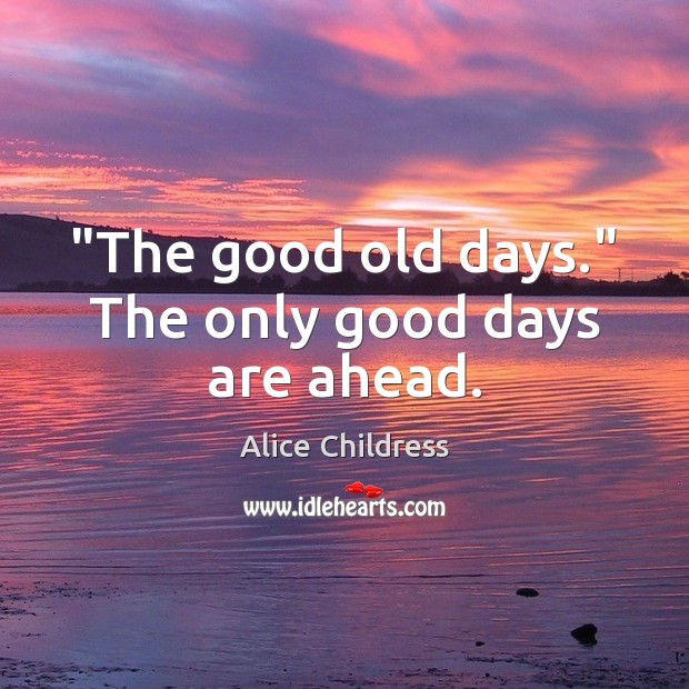 """""""The good old days."""" The only good days are ahead. Image"""