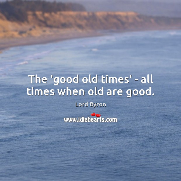The 'good old times' – all times when old are good. Image