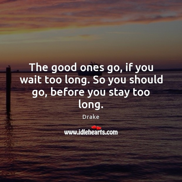 The good ones go, if you wait too long. So you should go, before you stay too long. Drake Picture Quote