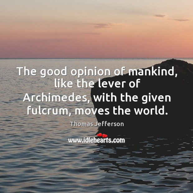 The good opinion of mankind, like the lever of archimedes, with the given fulcrum, moves the world. Image