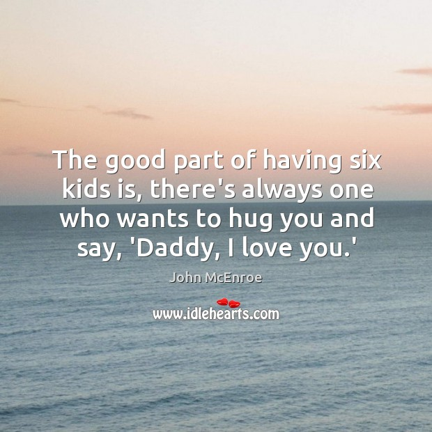 The good part of having six kids is, there's always one who Hug Quotes Image