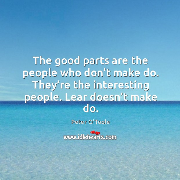 The good parts are the people who don't make do. They're the interesting people. Lear doesn't make do. Image