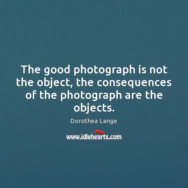 The good photograph is not the object, the consequences of the photograph are the objects. Image